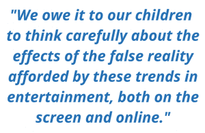 """We owe it to our children to think carefully about the effects of the false reality afforded by these trends in entertainment, both on the screen and online."""
