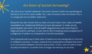 "Sidebar text: Are Rates of Autism Increasing? The idea of an ""autistic epidemic"" has been expressed in both the psychological literature and in the news media. Yes, rates of autism have increased; this is in a large part due to better detection. Research has also documented that as rates of autism have risen, rates of mental retardation (also known as Intellectual Deficiency) have decreased. In other words, psychologists and other mental health diagnosticians are more likely to diagnosis autism – perhaps in part due to the increasing social acceptance of a diagnosis of autism as compared to mental retardation. One controversial issue is that rates of autism are increasing due to mercury in children's vaccines. To date, research has clearly demonstrated that there is no connection between vaccines and autism. In fact, rates of autism have actually increased in countries that no longer use of mercury in vaccines."