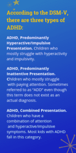 "According to the DSM-V, there are three types of ADHD: ADHD, Predominantly Hyperactive/Impulsive Presentation. Children who primarily have problems with hyperactivity and impulsivity. ADHD, Predominantly Inattentive Presentation. Children who primarily have problems paying attention. Sometimes referred to as ""ADD"" even though this term does not exist as an actual diagnosis. ADHD, Combined Presentation. Children who have a combination of attention and hyperactive/impulsive symptoms. Most kids with ADHD fall in this category."